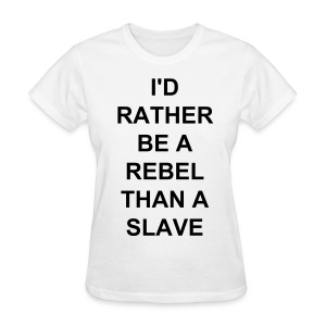 I'D RATHER BE A REBEL THAN A SLAVE shirt - Women's T-Shirt
