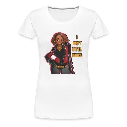 I Don't Gotta Dance - Women's Premium T-Shirt