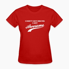 I don't get drunk I get awesome Women's T-Shirts