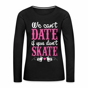 We can't date if you don't skate - Women's Premium Long Sleeve T-Shirt