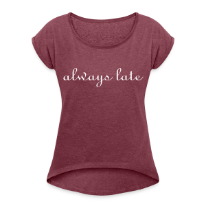 always late  - Women's Roll Cuff T-Shirt