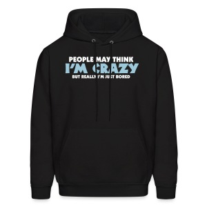 People May Think I'm Crazy But Really I'm Just Bored - Men's Hoodie
