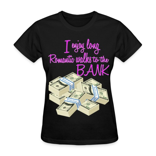 I enjoy long Romantic walks to the bank  - Women's T-Shirt