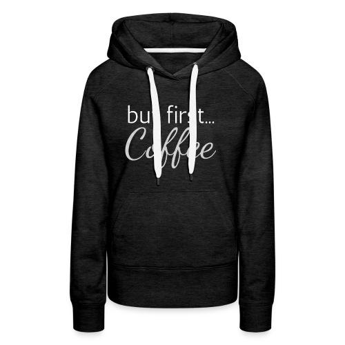 But first... Coffee - Hoodie - Women's Premium Hoodie