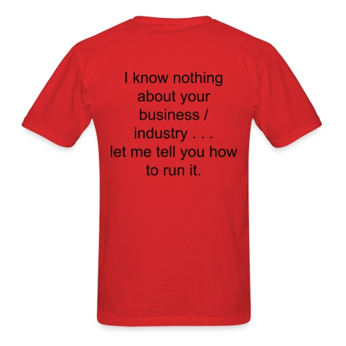 I know nothing about your business / industry . . . let me tell you how to run it. - Men's T-Shirt
