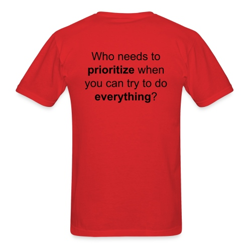 Who needs to prioritize when you can try to do everything? - Men's T-Shirt