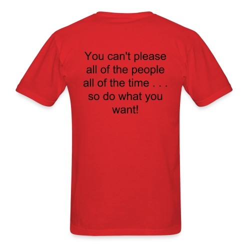 You can't please all of the people all of the time . . . so do what you want! - Men's T-Shirt
