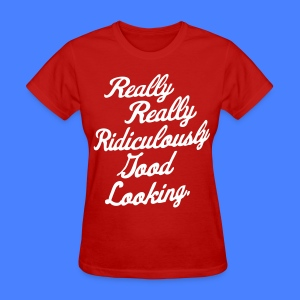 Really Really Ridiculously Good Looking - Women's T-Shirt
