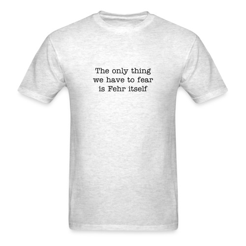 Men's T-Shirt - Men's T-Shirt, The Only Thing We Have to Fear Is Fehr Itself