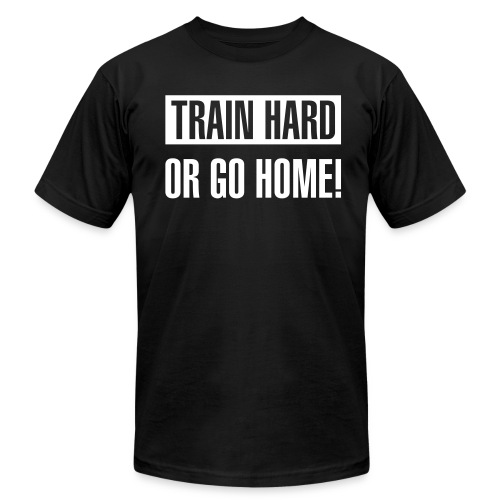 Train hard or go home - Men's AA t-shirt - Men's  Jersey T-Shirt