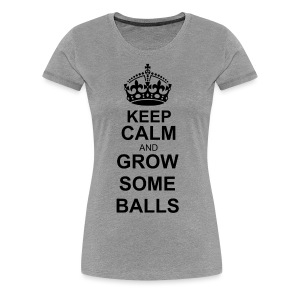 keep calm and grow some balls - Women's - Women's Premium T-Shirt