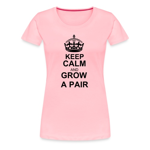 keep calm and grow a pair - Women's - Women's Premium T-Shirt