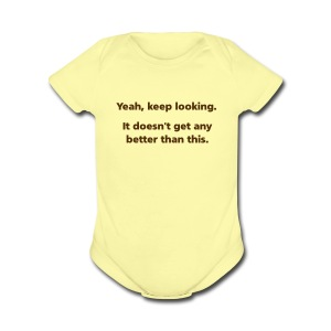 BABY: Yeah, keep looking. It doesn't get any better than this. - Short Sleeve Baby Bodysuit