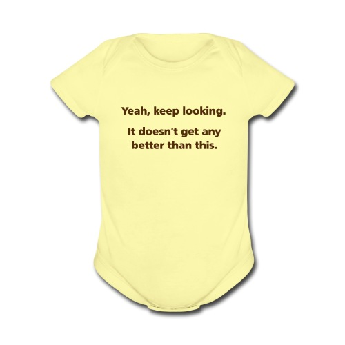 BABY: Yeah, keep looking. It doesn't get any better than this. - Organic Short Sleeve Baby Bodysuit