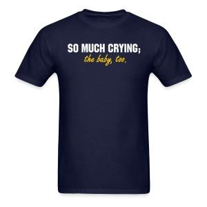 SO MUCH CRYING... the baby too - Men's T-Shirt