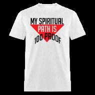 T-Shirts ~ Men's T-Shirt ~ My Spiritual Path is 100% Proof