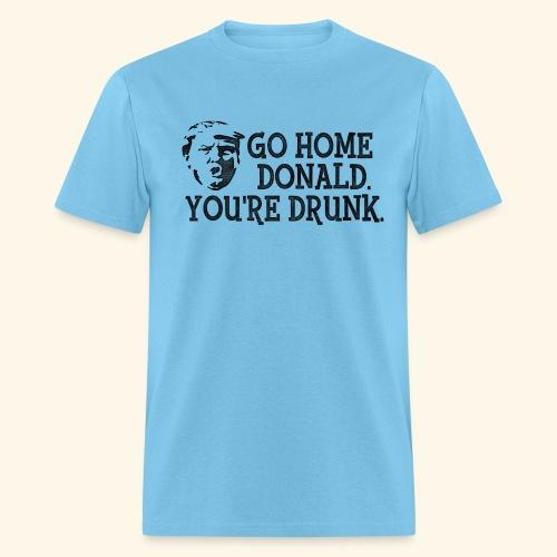 GO HOME DONALD. YOU'RE DRUNK. - Men's T-Shirt