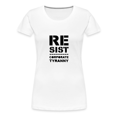 * RESIST CORPORATE TYRANNY *  - Women's Premium T-Shirt