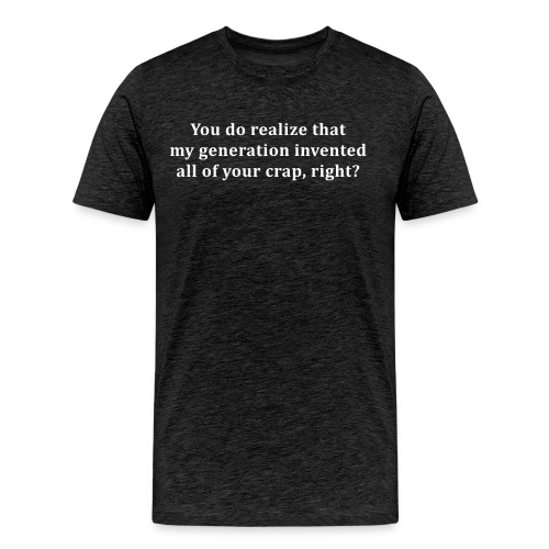 My generation invented all of your crap - Men's Premium T-Shirt