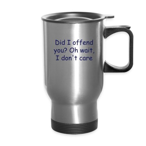 Did I offend you? Oh wait, I don't care - Travel Mug