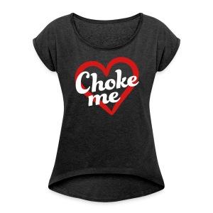 Choke me (Women's Roll Cuff Tee) - Women's Roll Cuff T-Shirt