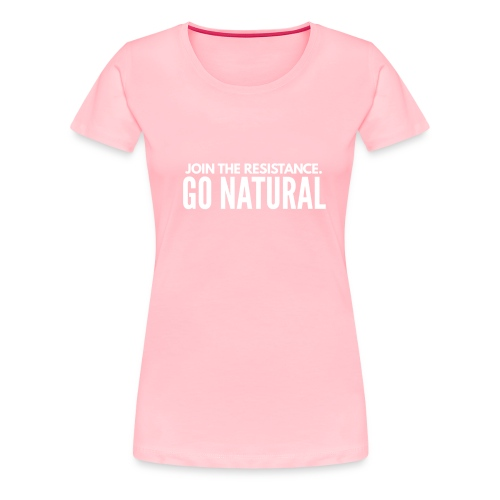 Join The Resistance. GO NATURAL  - Women's Premium T-Shirt