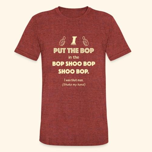I put the bop in the bop shoo bop shoo bop. Men's T-shirt - Unisex Tri-Blend T-Shirt