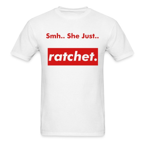 Smh.. She Just Ratchet - Men's T-Shirt