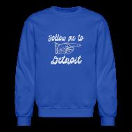 Long Sleeve Shirts ~ Crewneck Sweatshirt ~ Follow Me To Detroit