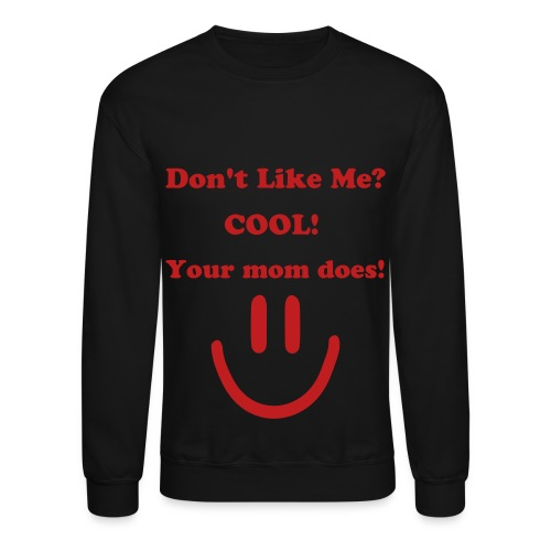 Don't Like Me? Cool! Your Mom does! T-Shirt - Crewneck Sweatshirt
