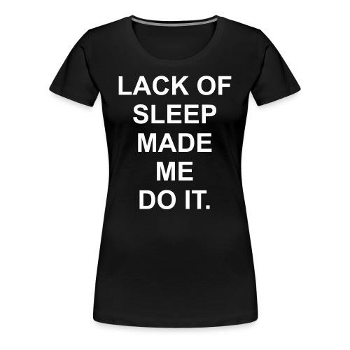 Lack of sleep made me do it - Women's Premium T-Shirt