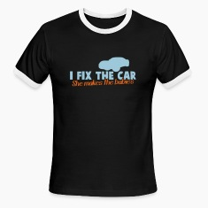 I FIX the CAR- she makes the BABIES dad shirt T-Shirts