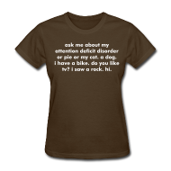 Women's T-Shirts ~ Women's T-Shirt ~ THE ORIGINAL & OFFICIAL ask me about my attention deficit disorder or pie or my cat. a dog. i have a bike. do you like tv? i saw a rock. hi