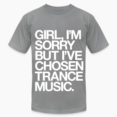 Girl, I'm Sorry But I've Chosen Trance Music T-Shirts