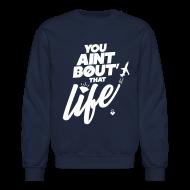 Long Sleeve Shirts ~ Men's Crewneck Sweatshirt ~ You Ain't Bout That Life - Mens Crewneck