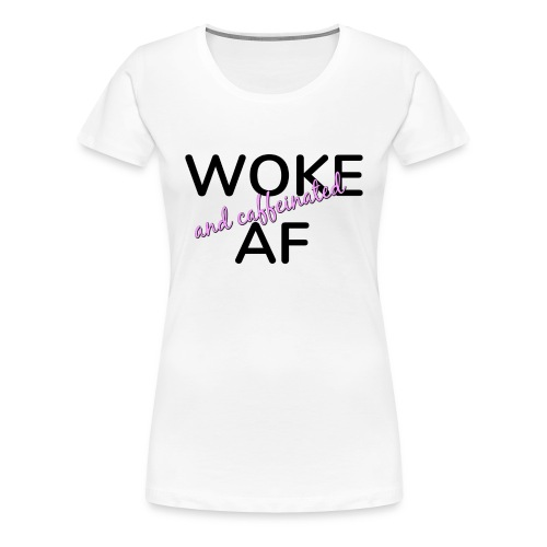 Woke and Caffeinated AF - Women's Premium T-Shirt