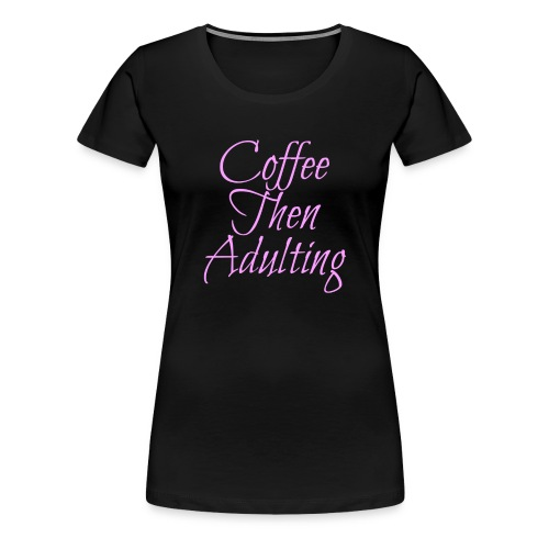 Coffee Then Adulting Tee - Women's Premium T-Shirt