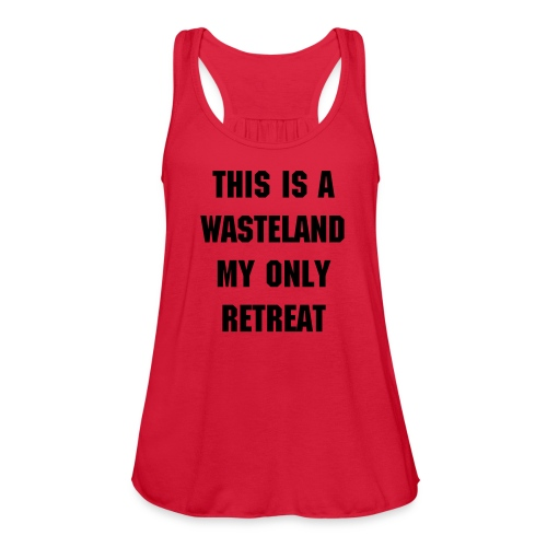 This is a wasteland my only retreat - Women's Flowy Tank Top by Bella