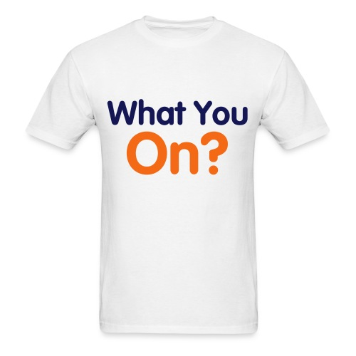 What You On - Men's T-Shirt