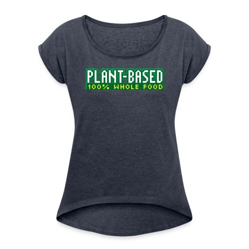 PLANT-BASED 100% Whole Food - Women's Roll Cuff T-Shirt