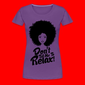Don't tell me to Relax - Women's Premium T-Shirt