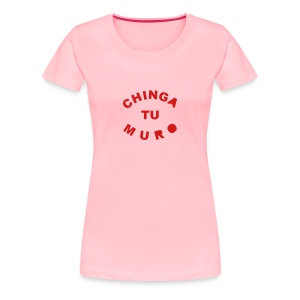 * Chinga Tu Muro *  - Women's Premium T-Shirt
