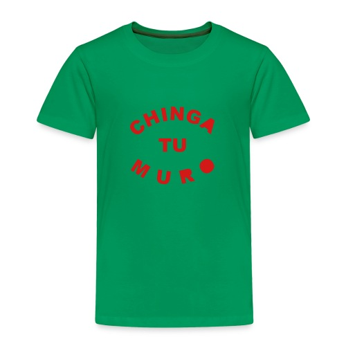 * Chinga Tu Muro *  - Toddler Premium T-Shirt