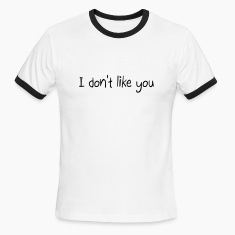 I don't like you T-Shirts