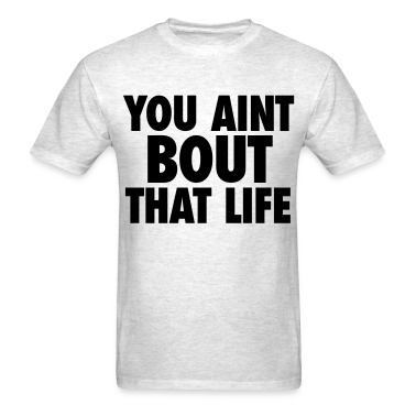 You Aint Bout That Life T-Shirt | Spreadshirt