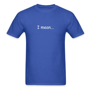 I Mean T-Shirt - Men's T-Shirt