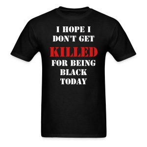 I HOPE I DON'T GET KILLED FOR BEING BLACK TODAY - Men's T-Shirt