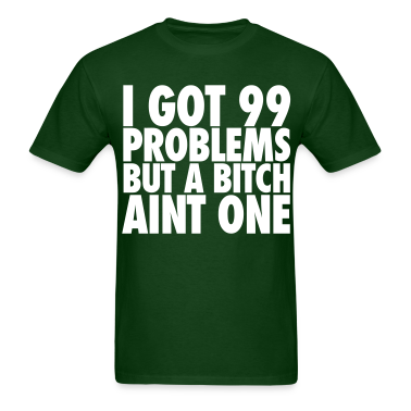 I Got 99 Problems But A Bitch Aint One T-Shirts