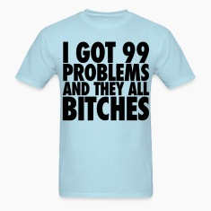 I Got 99 Problems And They All Bitches T-Shirts