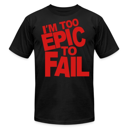 I'M too Epic to Fail T shirt - Men's  Jersey T-Shirt